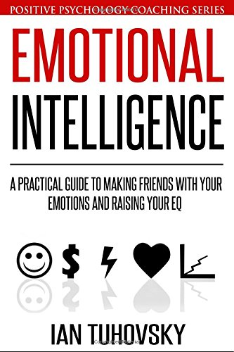 Emotional Intelligence: A Practical Guide to Making Friends with Your Emotions and Raising Your EQ (Positive Psychology Coaching Series) (Volume 8) [Ian Tuhovsky] (Tapa Blanda)