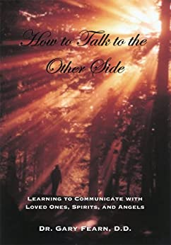 How to Talk to the Other Side: Learning How To Communicate With Loved Ones, Spirits and Angels by [Fearn, Gary]