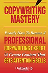CopyWriting Mastery: Exactly How To Become A Professional Copywriting Expert & Create Content That Gets Attention & Sells Paperback
