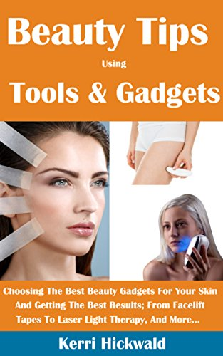 Beauty Tips Using Tools And Gadgets: Choosing The Best Beauty Gadgets For Your Skin And Getting The Best Results From Facelift Tapes To Laser Light Therapy And More