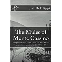 The Mules of Monte Cassino: The Ground Level Truth About the Most Brutal and Unknown Battle of World War II