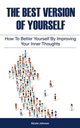 The Best Version Of Yourself: How to Better Yourself By Improving Your Inner Thoughts