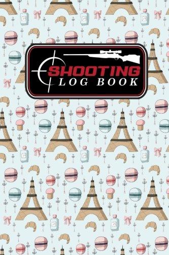 Read Online Shooting Log Book: Shooter Log Book, Shooters Logbook, Shooting Logbook, Shot Recording with Target Diagrams, Cute Paris Cover (Volume 15) PDF