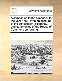 Book A companion to the almanack for the year 1753. With an account of the constitution, solemnity, and ceremonies of the House of Commons containing