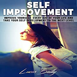 Self Improvement: Improve Yourself Everyday of Your Life and Take Your Self Development to the Next Level