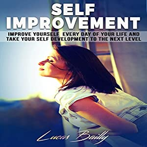 Self Improvement: Improve Yourself Everyday of Your Life and Take Your Self Development to the Next Level Audiobook