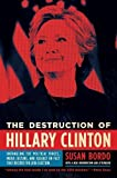 The Destruction of Hillary Clinton: Untangling the Political Forces, Media Culture, and Assault on Fact That Decided the 2016 Election