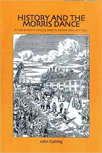 History and the Morris Dance: A Look at Morris Dancing from Its Earliest Days Until 1850 by Cutting. Dr. John ( 2005 )