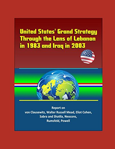 United States' Grand Strategy Through the Lens of Lebanon in 1983 and Iraq in 2003 - Report on von Clausewitz, Walter Russell Mead, Eliot Cohen, Sabra and Shatila, Neocons, Rumsfeld, Powell