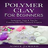 Polymer Clay for Beginners: Techniques, Tools