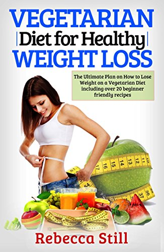 Vegetarian Diet For Healthy Weight Loss: The Ultimate Plan on How to Lose Weight on a Vegetarian Diet including over 20 beginner friendly recipes (Plant ... for Beginners, Easy Healthy Recipes Book 1) (Best Foods To Strengthen Immune System)