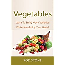 Vegetables Learn To Enjoy More Varieties While Benefitting Your Health (Healthy Food Series Book 2)