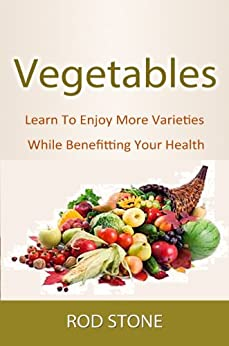 Vegetables Learn To Enjoy More Varieties While Benefitting Your Health (Healthy Food Series Book 2) by [Stone, Rod]