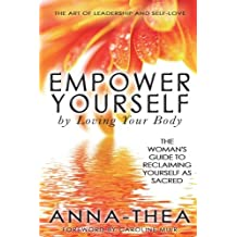 Empower Yourself By Loving Your Body: The Woman's Guide To Reclaiming Yourself As Sacred