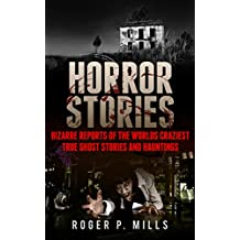 Horror Stories: Bizarre Reports Of The Worlds Craziest True Ghost Stories And Hauntings (Creepy Stories Book 1)