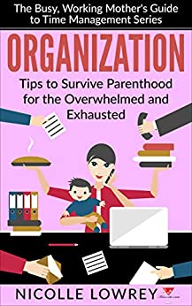 Organization: Tips to Survive Parenthood for the Overwhelmed and Exhausted (The Busy, Working Mother's Guide to Time Management Series) by [Lowrey, Nicolle]