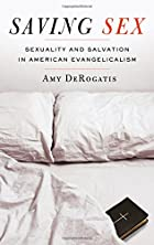 Saving Sex: Sexuality and Salvation in American Evangelicalism