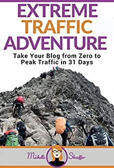 Extreme Traffic Adventure: Take Your Blog from Zero to Peak Traffic in 31 Days: Your Step-by-Step Guide to Creating a Traffic-Attracting Blog by [Shaeffer, Michelle]