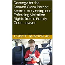 Revenge for the Second Class Parent: Secrets of Winning and Enforcing Visitation Rights from a Family Court Lawyer