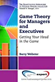 Game Theory for Managers and Executives : Getting Your Head in the Game, Webster, Barry, 1606494929