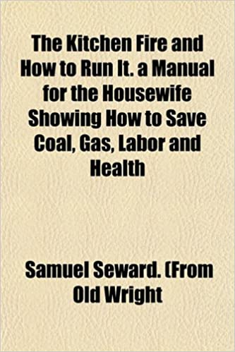 Book The Kitchen Fire and How to Run It. a Manual for the Housewife Showing How to Save Coal, Gas, Labor and Health