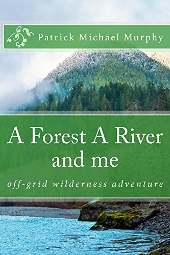 A FOREST A RIVER and me: off-grid wilderness adventure by [Murphy, Patrick Michael]