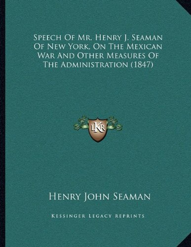 Read Online Speech Of Mr. Henry J. Seaman Of New York, On The Mexican War And Other Measures Of The Administration (1847) ebook