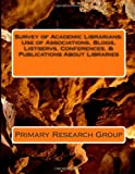 Survey of Academic Librarians : Use of Associations, Blogs, Listservs, Conferences, and Publications about Libraries, Primary Research Group, 1574401440