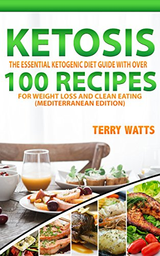 KETOSIS: The Essential Ketogenic Diet Guide with over 100 Recipes for Weight Loss and Clean Eating (Mediterranean Edition) by Terry Watts