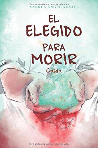 El elegido para morir.: Caída. Tapa blanda – 10 jul 2017 Andrea Ángel Alzate Sandro Sánches Independently published 1521800618