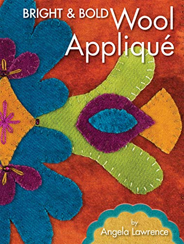 Bright & Bold Wool Applique (Landauer) More Than 12 Projects for Wall Hangings, Table Runners, Coasters, and More with Reusable Patterns, How-To Advice, Detailed Stitch Diagrams, and Insight on Care