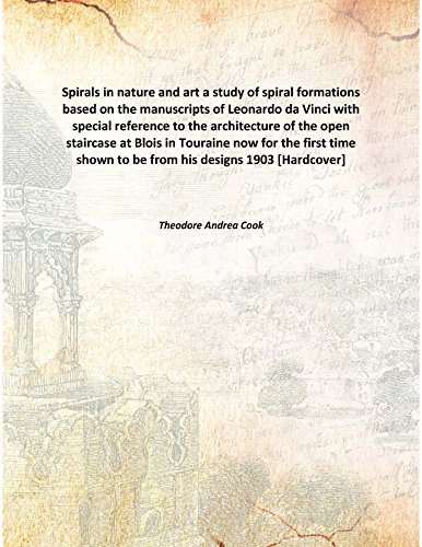 Spirals in nature and art a study of spiral formations based on the manuscripts of Leonardo da Vinci with special reference to the architecture of the open staircase at Blois in Touraine now for the first time shown to be from his designs [Hardcover] PDF