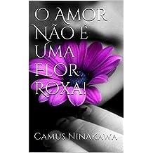 O Amor Não é Uma Flor Roxa! (Portuguese Edition)