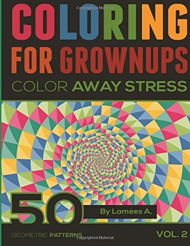 Coloring For Grownups: Color Away Stress 50 Geometric Patterns Vol. 2 (Volume 2)