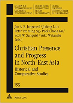 Christian Presence and Progress in North-East Asia: Historical and Comparative Studies (Studien zur Interkulturellen Geschichte des ... in the Intercultural History of Christianity)