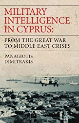 Military Intelligence in Cyprus: From the Great War to Middle East Crises (International Library of War Studies)