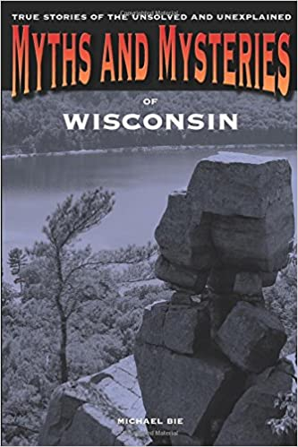 Book Myths and Mysteries of Wisconsin: True Stories Of The Unsolved And Unexplained (Myths and Mysteries Series)