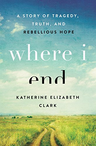 Where I End: A Story of Tragedy, Truth, and Rebellious Hope cover