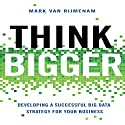 Think Bigger: Developing a Successful Big Data Strategy for Your Business Audiobook by Mark Van Rijmenam Narrated by Erik Synnestvedt