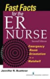 Fast Facts for the ER Nurse: Emergency Room Orientation in a Nutshell, Second Edition by Jennifer Buettner RN CEN (2013-04-16)