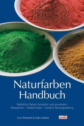 Naturfarben-Handbuch: Natürliche Farben herstellen und anwenden: Rezepturen - Maltechniken - kreative Raumgestaltung