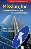 Mission, Inc.: The Practitioners Guide to Social Enterprise (Social Venture Network Series)