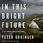 In This Bright Future: DC Smith Investigation Series, Book 5 | Peter Grainger