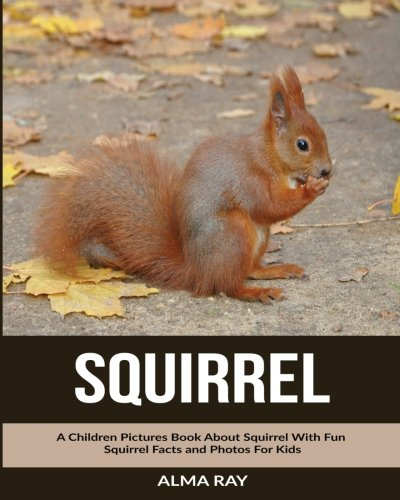 Squirrel: A Children Pictures Book About Squirrel With Fun Squirrel Facts and Photos For Kids (Squirrels About)