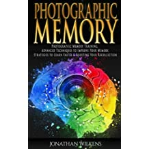 Photographic Memory: Photographic Memory Training, Advanced Techniques to Improve Your Memory & Strategies to Learn Faster
