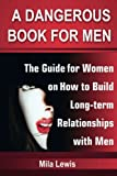 A Dangerous Book for Men: The Guide for Women on  How to Build Long-term  Relationships with Men