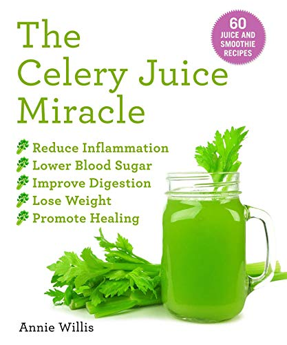 The Celery Juice Miracle: 70 Juice and Smoothie Recipes by Annie Willis
