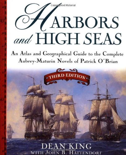 Harbors and High Seas, 3rd Edition : An Atlas and Geographical Guide to the Complete Aubrey-Maturin Novels of Patrick O'
