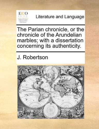 The Parian chronicle, or the chronicle of the Arundelian marbles; with a dissertation concerning its authenticity. by Robertson, J. published by Gale ECCO, Print Editions (2010) [Paperback]