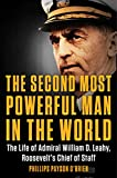 The Second Most Powerful Man in the World The Life of Admiral William D. Leahy Roosevelt s Chief of Staff